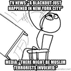 "Flip table meme - tv news: ""a blackout just happened in new york city"" media: ""there might be muslim terrorists involved."""