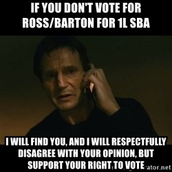 liam neeson taken - if you don't vote for ross/barton for 1L SBA  I will find you, and i will respectfully disagree with your opinion, but support your right to vote