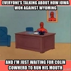 Masturbating Spider-Man - Everyone's talking about how Iowa won against Wyoming And I'm just waiting for colin cowherd to run his mouth