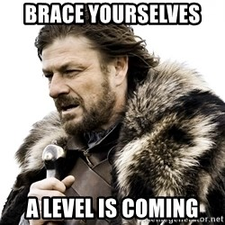 Brace yourself - Brace Yourselves  A Level is coming