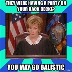 Judge Judy - they were having a party on your back deck!? You MAy GO BALISTIC
