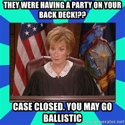 Judge Judy - They were having a party on your back deck!?? Case closed. you may go BALLISTIC