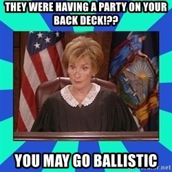 Judge Judy - They were having a party on your back deck!?? YOU MAY GO BALLISTIC