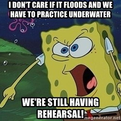 Spongebob Rage - I don't care if it floods and we have to practice underwater we're still having rehearsal!