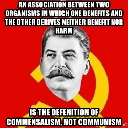Stalin Says - an association between two organisms in which one benefits and the other derives neither benefit nor harm  is the defenition of commensalism, not communism