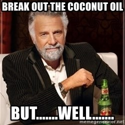 i dont always - Break out the coconut oil   BUT.......Well.......