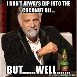 i dont always - I don't always dip into the coconut oil... BUT.......Well.......