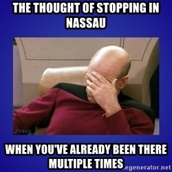 Picard facepalm  - The thought of stopping in nassau When you've already been there multiple times