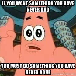 Patrick Says - If you want something you have never had  You must do something you have never done