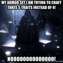 Darth Vader - Nooooooo - MY ARMOR SET I AM TRYING TO CRAFT TAKES 5 Traits instead of 4! NOOOOOOOOOOOOOO!