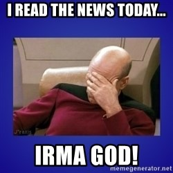 Picard facepalm  - I Read the news today... Irma god!