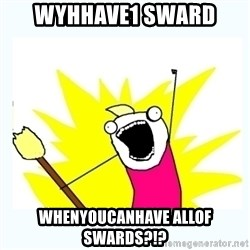 All the things - WyHHAve1 sward WhEnyoucanhave ALLOF SWARDS?!?