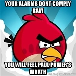 Angry Bird - YOUR ALARMS DONT COMPLY RAVI YOU WILL FEEL PAUL POWER'S WRATH