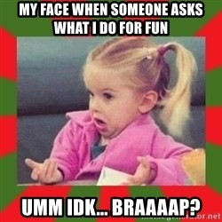 dafuq girl - MY face when someone asks what i do for fun Umm idk... braaaap?