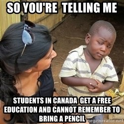 skeptical black kid - So you're  telling me  Students in canada  get a free education and cannot remember to bring a pencil