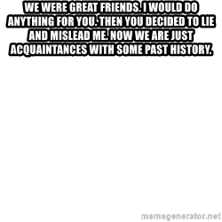 Blank Meme - We were great friends. I would do anything for you. Then You decided to lie and mislead me. Now we are just acquaintances with some past history.