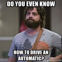 Alan Hangover - Do you even know  How to drive an automatic?