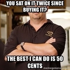 Pawn Stars Rick - You sat on it tWice since buying it? The best i can do is 50 cents