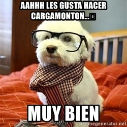 hipster dog - Aahhh les gusta hacer cargamonton...🤔 MUY BIEN