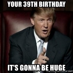 Donald Trump - your 39th birthday it's gonna be huge