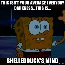 Advanced Darkness - This isn't your average everyday darkness...this is... shelledduck's mind