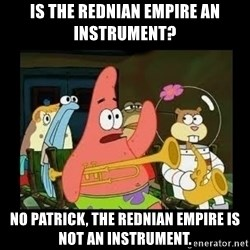 Patrick Star Instrument - Is the rednian empire an instrument? No patrick, the rednian empire is not an instrument.