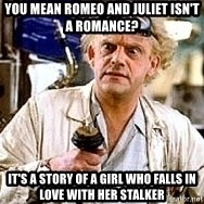 Doc Back to the future - you mean Romeo and juliet isn't a romance? it's a story of a girl who falls in love with her stalker
