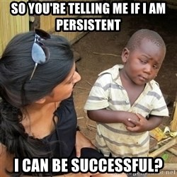 skeptical black kid - So you're telling me if i am persistent i can be successful?