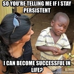 skeptical black kid - So you're telling me if i stay persistent  I can become successful in life?