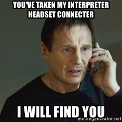 taken meme - you've taken my interpreter headset connecter I will find you