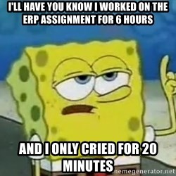 Tough Spongebob - I'LL HAVE YOU KNOW I WORKED ON THE ERP ASSIGNMENT FOR 6 HOURS And I only cried for 20 minutes