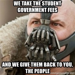 Bane - we take the student government fees and we give them back to you, the people