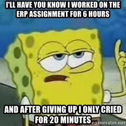 Tough Spongebob - I'll have you know i worked on the erp assignment for 6 hours and after giving up i only cried for 20 minutes