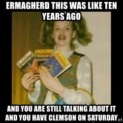 Ermahgerd Girl - Ermagherd this was like ten years ago and you are still talking about it and you have clemson on saturday