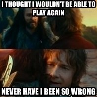Never Have I Been So Wrong - i thought i wouldn't be able to play again never have i been so wrong