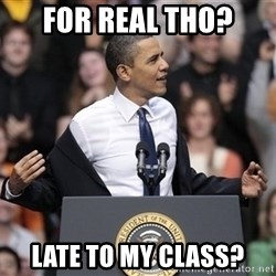 obama come at me bro - For Real tho? Late to my Class?