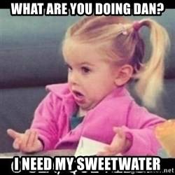 O SEA,QUÉ PEDO MEM - what are you doing dan? i need my sweetwater