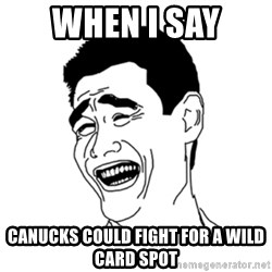 FU*CK THAT GUY - When i say  Canucks could fight for a wild card spot