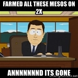 and they're gone - farmed all these mesos on 2x annnnnnnd its gone