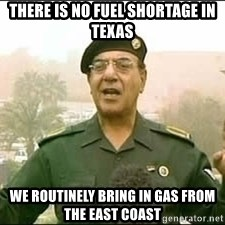 Baghdad Bob - There is no fuel shortage in texas We routinely bring in gas from the East coast
