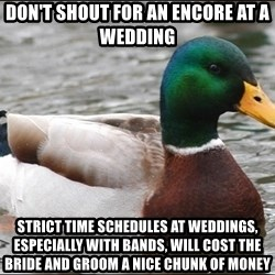Actual Advice Mallard 1 - don't shout for an encore at a wedding strict time schedules at weddings, especially with bands, will cost the bride and groom a nice chunk of money