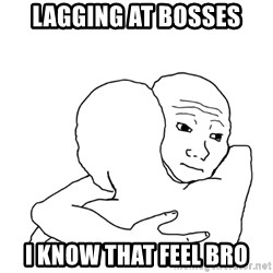 I know that feel bro blank - lagging at bosses i know that feel bro