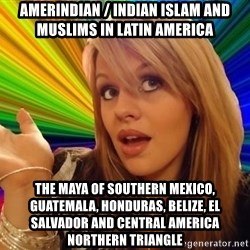 Dumb Blonde - Amerindian / Indian Islam and Muslims in Latin America The Maya of Southern Mexico, Guatemala, Honduras, Belize, El Salvador and Central America Northern Triangle