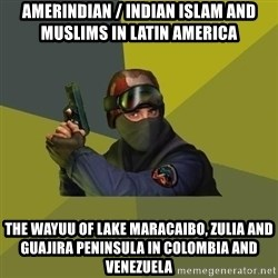 Counter Strike - Amerindian / Indian Islam and Muslims in Latin America The Wayuu of Lake Maracaibo, Zulia and Guajira Peninsula in Colombia and Venezuela