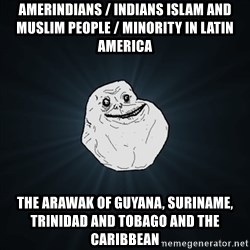 Forever Alone Date Myself Fail Life - Amerindians / Indians Islam and Muslim People / Minority in Latin America The Arawak of Guyana, Suriname, Trinidad and Tobago and the Caribbean