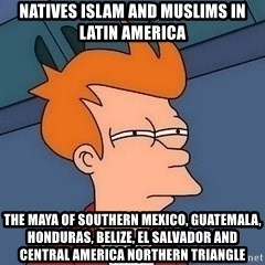Fry squint - Natives Islam and Muslims in Latin America The Maya of Southern Mexico, Guatemala, Honduras, Belize, El Salvador and Central America Northern Triangle
