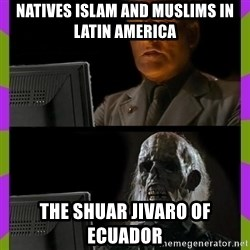 ill just wait here - Natives Islam and Muslims in Latin America The Shuar Jivaro of Ecuador