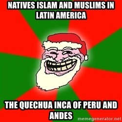 Santa Claus Troll Face - Natives Islam and Muslims in Latin America The Quechua Inca of Peru and Andes