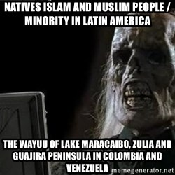 OP will surely deliver skeleton - Natives Islam and Muslim People / Minority in Latin America The Wayuu of Lake Maracaibo, Zulia and Guajira Peninsula in Colombia and Venezuela