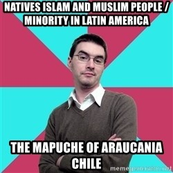 Privilege Denying Dude - Natives Islam and Muslim People / Minority in Latin America The Mapuche of Araucania Chile